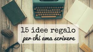 15 Idee Regalo per chi ama scrivere